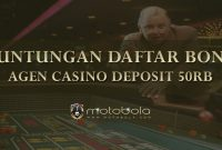 Keuntungan Daftar Bonus Agen Casino Deposit 50rb